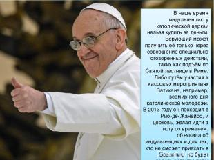 В наше время индульгенцию у католической церкви нельзя купить за деньги. Верующи