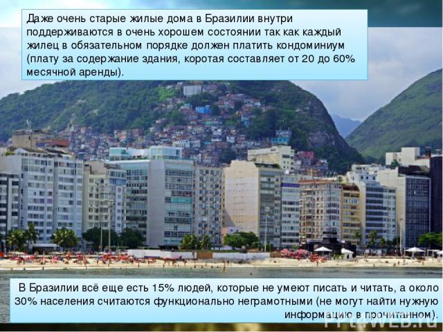 В Бразилии всё еще есть 15% людей, которые не умеют писать и читать, а около 30% населения считаются функционально неграмотными (не могут найти нужную информацию в прочитанном). Даже очень старые жилые дома в Бразилии внутри поддерживаются в очень х…