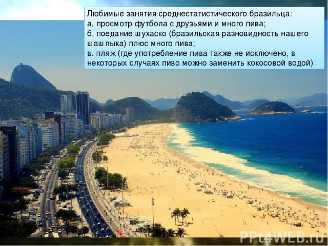 Любимые занятия среднестатистического бразильца: а. просмотр футбола с друзьями и много пива; б. поедание шухаско (бразильская разновидность нашего шашлыка) плюс много пива; в. пляж (где употребление пива также не исключено, в некоторых случаях пиво…