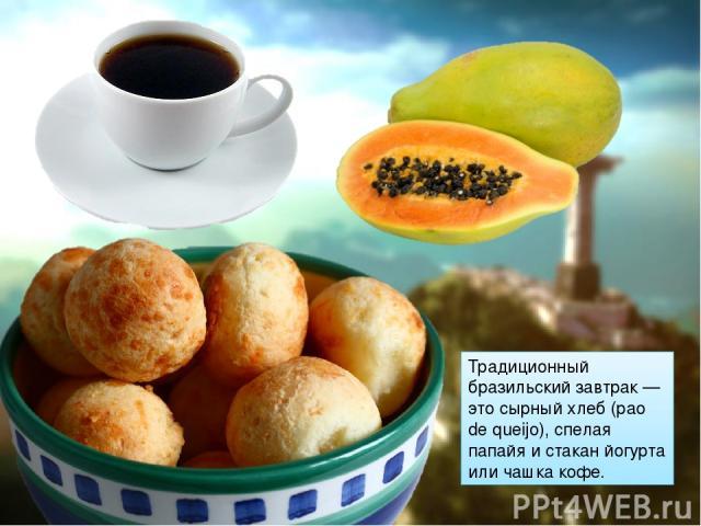 Традиционный бразильский завтрак — это сырный хлеб (pao de queijo), спелая папайя и стакан йогурта или чашка кофе.