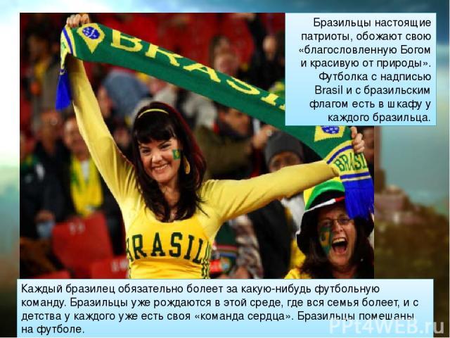 Бразильцы настоящие патриоты, обожают свою «благословленную Богом и красивую от природы». Футболка с надписью Brasil и с бразильским флагом есть в шкафу у каждого бразильца. Каждый бразилец обязательно болеет за какую-нибудь футбольную команду. Браз…