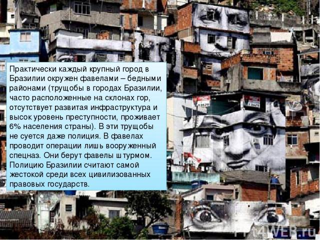Практически каждый крупный город в Бразилии окружен фавелами – бедными районами (трущобы в городах Бразилии, часто расположенные на склонах гор, отсутствует развитая инфраструктура и высок уровень преступности, проживает 6% населения страны). В эти …