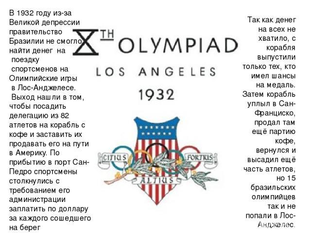 В 1932 году из-за Великой депрессии правительство Бразилии не смогло найти денег на поездку спортсменов на Олимпийские игры в Лос-Анджелесе. Выход нашли в том, чтобы посадить делегацию из 82 атлетов на корабль с кофе и заставить их продавать его на …