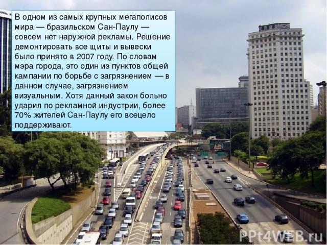 В одном из самых крупных мегаполисов мира — бразильском Сан-Паулу — совсем нет наружной рекламы. Решение демонтировать все щиты и вывески было принято в 2007 году. По словам мэра города, это один из пунктов общей кампании по борьбе с загрязнением — …