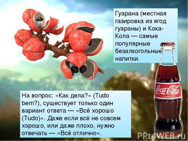 Гуарана (местная газировка из ягод гуараны) и Кока-Кола — самые популярные безалкогольные напитки. На вопрос: «Как дела?» (Tudo bem?), существует только один вариант ответа — «Всё хорошо (Тudo)». Даже если всё не совсем хорошо, или даже плохо, нужно…