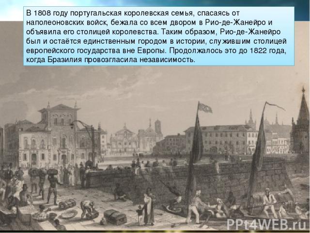 В 1808 году португальская королевская семья, спасаясь от наполеоновских войск, бежала со всем двором в Рио-де-Жанейро и объявила его столицей королевства. Таким образом, Рио-де-Жанейро был и остаётся единственным городом в истории, служившим столице…