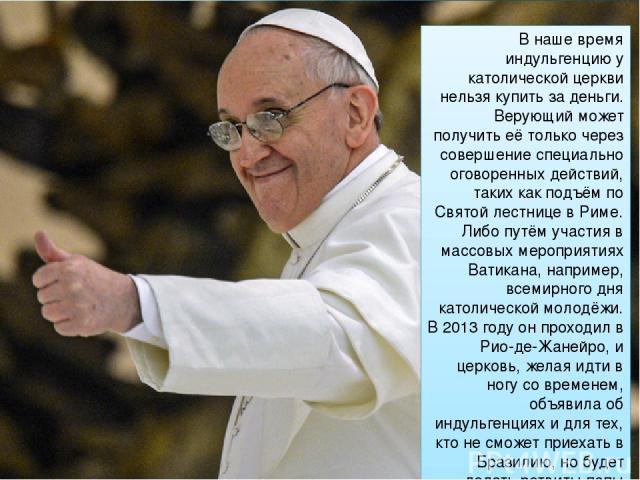 В наше время индульгенцию у католической церкви нельзя купить за деньги. Верующий может получить её только через совершение специально оговоренных действий, таких как подъём по Святой лестнице в Риме. Либо путём участия в массовых мероприятиях Ватик…
