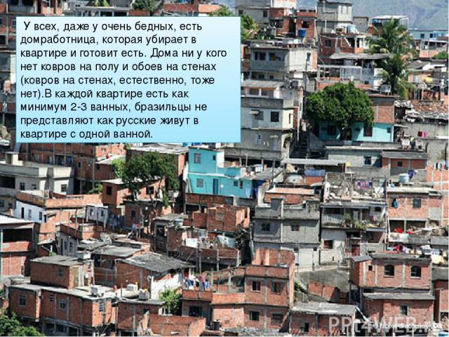 У всех, даже у очень бедных, есть домработница, которая убирает в квартире и готовит есть. Дома ни у кого нет ковров на полу и обоев на стенах (ковров на стенах, естественно, тоже нет).В каждой квартире есть как минимум 2-3 ванных, бразильцы не пре…