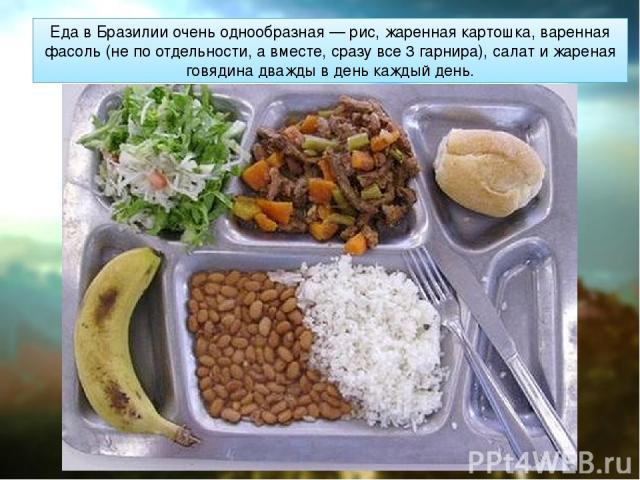 Еда в Бразилии очень однообразная — рис, жаренная картошка, варенная фасоль (не по отдельности, а вместе, сразу все 3 гарнира), салат и жареная говядина дважды в день каждый день.