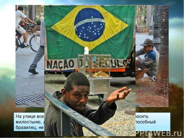 На улице всегда и везде много попрошаек и бомжей. Просить милостыню, даже если ты молодой и здоровый, трудоспособный бразилец, не считается постыдным.