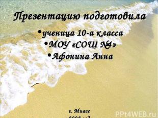 Презентацию подготовила ученица 10-а класса МОУ «СОШ №4» Афонина Анна г. Миасс 2