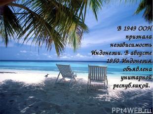 В 1949 ООН признала независимость Индонезии. В августе 1950 Индонезия объявлена