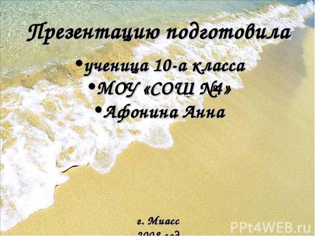 Презентацию подготовила ученица 10-а класса МОУ «СОШ №4» Афонина Анна г. Миасс 2008 год