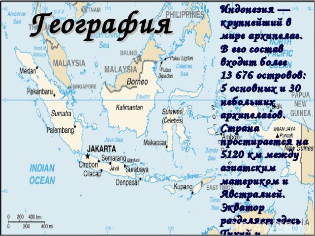 География Индонезия — крупнейший в мире архипелаг. В его состав входит более 13676 островов: 5 основных и 30 небольших архипелагов. Страна простирается на 5120 км между азиатским материком и Австралией. Экватор разделяет здесь Тихий и Индийский океан.