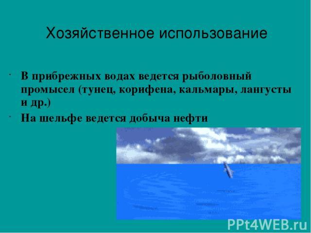 В прибрежных водах ведется рыболовный промысел (тунец, корифена, кальмары, лангусты и др.) На шельфе ведется добыча нефти Хозяйственное использование