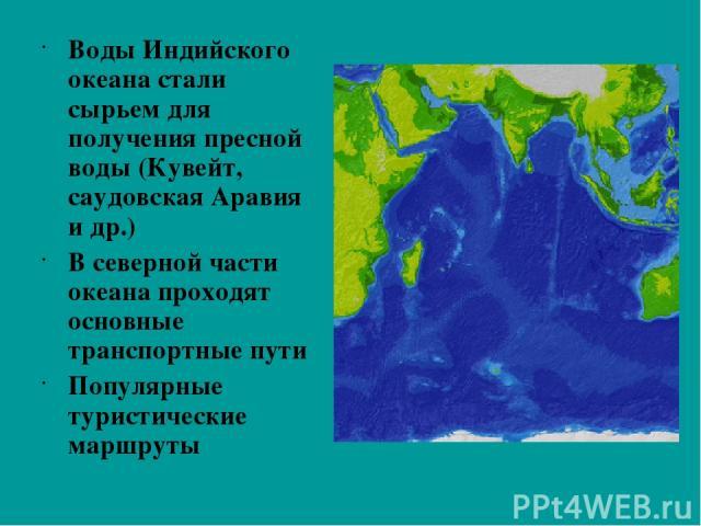Воды Индийского океана стали сырьем для получения пресной воды (Кувейт, саудовская Аравия и др.) В северной части океана проходят основные транспортные пути Популярные туристические маршруты