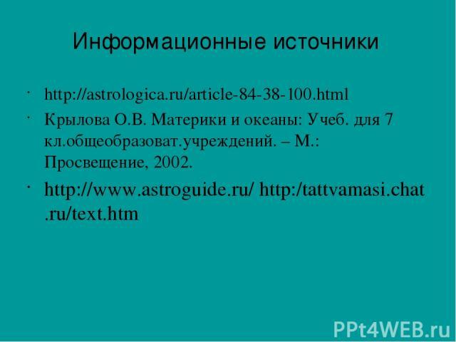 http://astrologica.ru/article-84-38-100.html Крылова О.В. Материки и океаны: Учеб. для 7 кл.общеобразоват.учреждений. – М.: Просвещение, 2002. http://www.astroguide.ru/http:/tattvamasi.chat.ru/text.htm Информационные источники