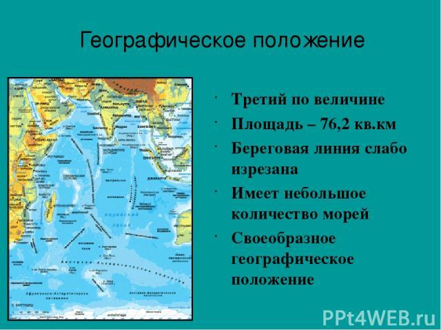 Третий по величине Площадь – 76,2 кв.км Береговая линия слабо изрезана Имеет небольшое количество морей Своеобразное географическое положение Географическое положение