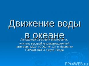 Движение воды в океане Лапшанова Светлана Викторовна, учитель высшей квалификаци