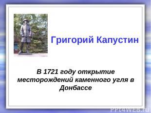 В 1721 году открытие месторождений каменного угля в Донбассе Григорий Капустин