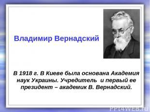В 1918 г. В Киеве была основана Академия наук Украины. Учредитель и первый ее пр