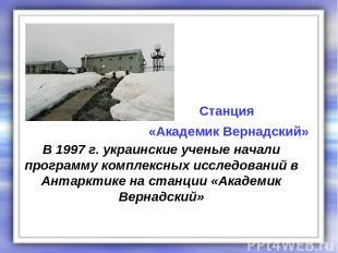 В 1997 г. украинские ученые начали программу комплексных исследований в Антаркти