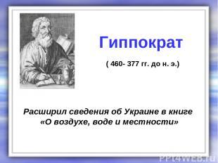Расширил сведения об Украине в книге «О воздухе, воде и местности» Гиппократ ( 4