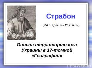 Описал территорию юга Украины в 17-томной «Географии» Страбон ( 64 г. до н. э –