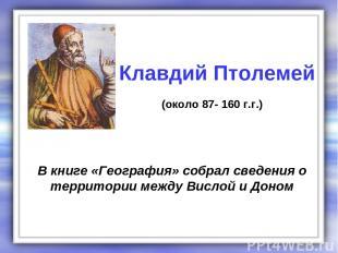 В книге «География» собрал сведения о территории между Вислой и Доном Клавдий Пт