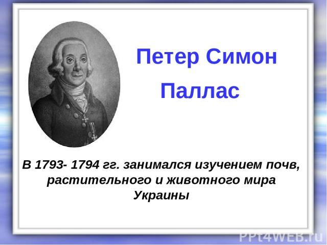 В 1793- 1794 гг. занимался изучением почв, растительного и животного мира Украины Петер Симон Паллас