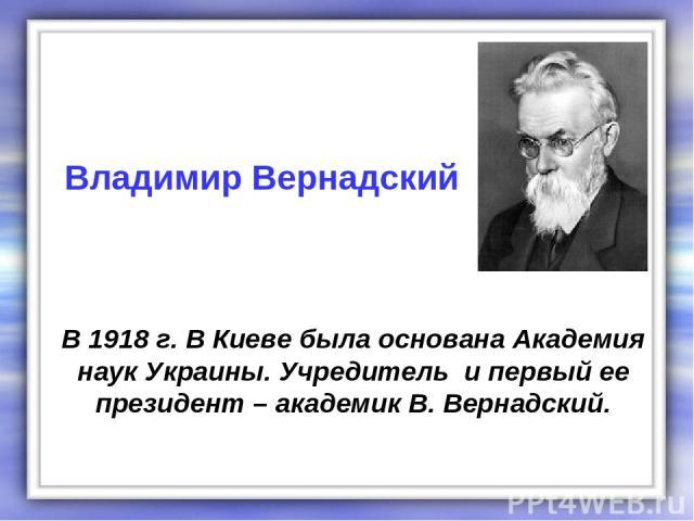 В 1918 г. В Киеве была основана Академия наук Украины. Учредитель и первый ее президент – академик В. Вернадский. Владимир Вернадский