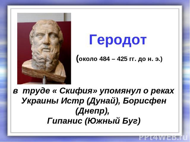 в труде « Скифия» упомянул о реках Украины Истр (Дунай), Борисфен (Днепр), Гипанис (Южный Буг) Геродот (около 484 – 425 гг. до н. э.)