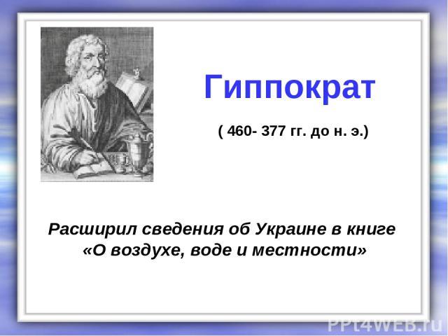 Расширил сведения об Украине в книге «О воздухе, воде и местности» Гиппократ ( 460- 377 гг. до н. э.)