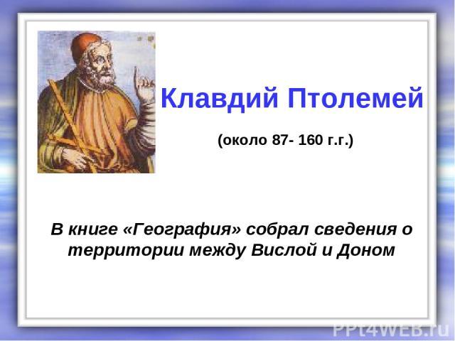 В книге «География» собрал сведения о территории между Вислой и Доном Клавдий Птолемей (около 87- 160 г.г.)