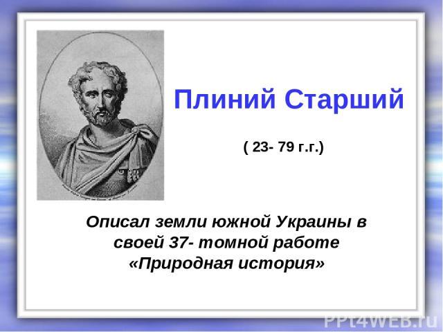 Описал земли южной Украины в своей 37- томной работе «Природная история» Плиний Старший ( 23- 79 г.г.)