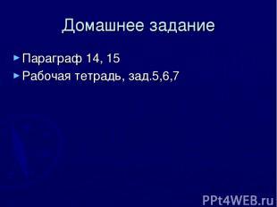 Домашнее задание Параграф 14, 15 Рабочая тетрадь, зад.5,6,7