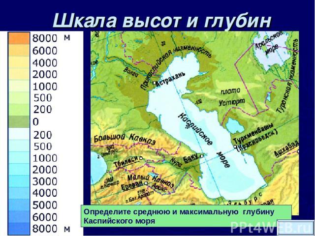 Шкала высот и глубин Определите среднюю и максимальную глубину Каспийского моря