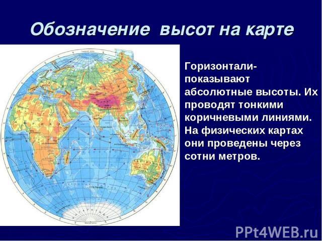 Обозначение высот на карте Горизонтали- показывают абсолютные высоты. Их проводят тонкими коричневыми линиями. На физических картах они проведены через сотни метров.