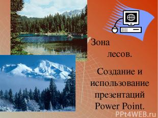 Зона лесов. Создание и использование презентаций Power Point.