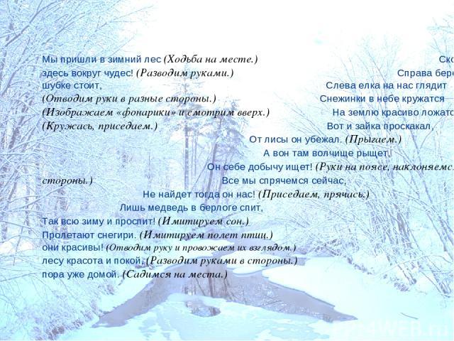 Мы пришли в зимний лес (Ходьба на месте.) Сколько здесь вокруг чудес! (Разводим руками.) Справа березка в шубке стоит, Слева елка на нас глядит (Отводим руки в разные стороны.) Снежинки в небе кружатся (Изображаем «фонарики» и смотрим вверх.) На зем…