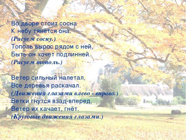Во дворе стоит сосна К небу тянется она. (Рисуем сосну.) Тополь вырос рядом с ней, Быть он хочет подлинней. (Рисуем тополь.) Ветер сильный налетал, Все деревья раскачал. (Движения глазами влево - вправо.) Ветки гнутся взад-вперед, Ветер их качает, г…
