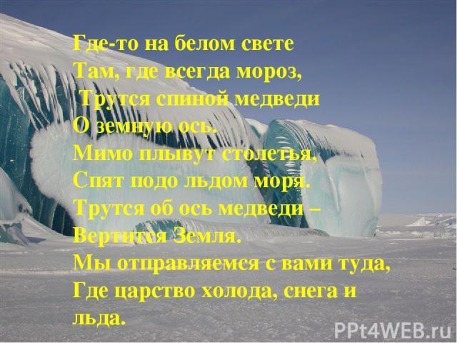 Где-то на белом свете Там, где всегда мороз, Трутся спиной медведи О земную ось. Мимо плывут столетья, Спят подо льдом моря. Трутся об ось медведи – Вертится Земля. Мы отправляемся с вами туда, Где царство холода, снега и льда.