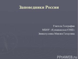 Заповедники России Учитель Географии МБОУ «Кунашакская СОШ» Зиннатуллина Минзия