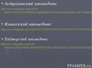 Астраханский заповедник: http://ru.wikipedia.org/wiki/%C0%F1%F2%F0%E0%F5%E0%ED%F