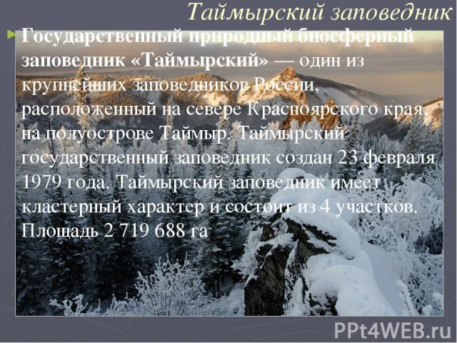 Таймырский заповедник Государственный природный биосферный заповедник «Таймырский»— один из крупнейших заповедниковРоссии, расположенный на севереКрасноярского края, на полуостровеТаймыр. Таймырский государственный заповедник создан23 февраля 1…