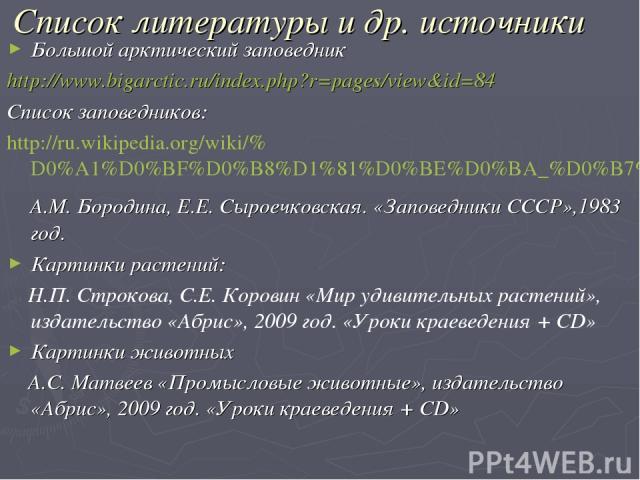 Список литературы и др. источники Большой арктический заповедник http://www.bigarctic.ru/index.php?r=pages/view&id=84 Список заповедников: http://ru.wikipedia.org/wiki/%D0%A1%D0%BF%D0%B8%D1%81%D0%BE%D0%BA_%D0%B7%D0%B0%D0%BF%D0%BE%D0%B2%D0%B5%D0%B4%D…