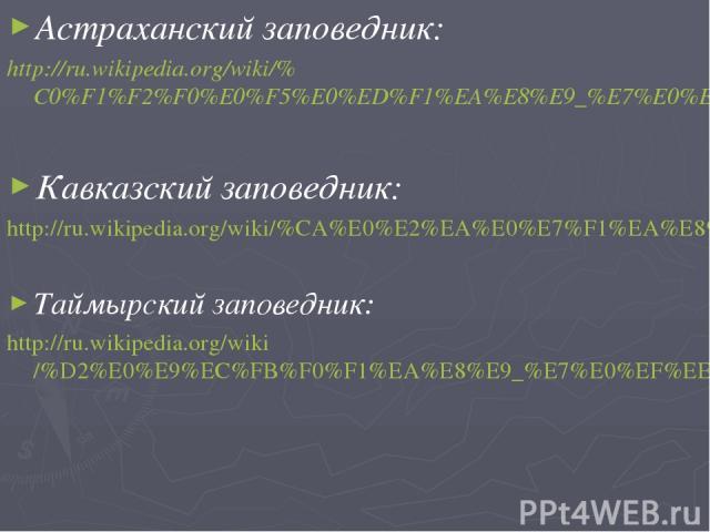 Астраханский заповедник: http://ru.wikipedia.org/wiki/%C0%F1%F2%F0%E0%F5%E0%ED%F1%EA%E8%E9_%E7%E0%EF%EE%E2%E5%E4%ED%E8%EA Кавказский заповедник: http://ru.wikipedia.org/wiki/%CA%E0%E2%EA%E0%E7%F1%EA%E8%E9_%E7%E0%EF%EE%E2%E5%E4%ED%E8%EA Таймырский за…