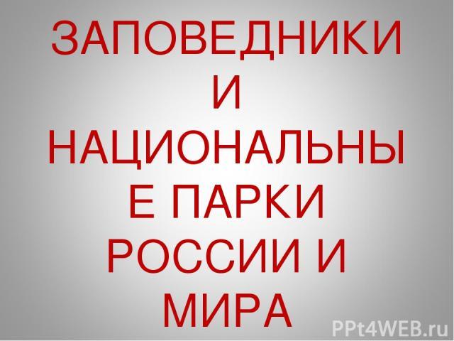 ЗАПОВЕДНИКИ И НАЦИОНАЛЬНЫЕ ПАРКИ РОССИИ И МИРА