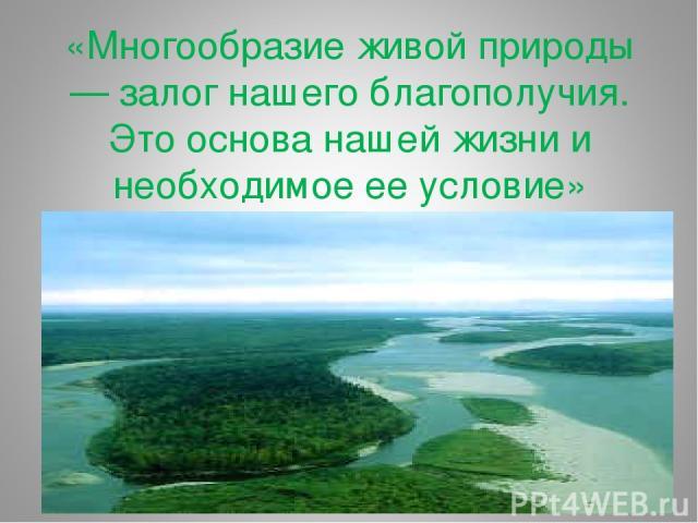 «Многообразие живой природы — залог нашего благополучия. Это основа нашей жизни и необходимое ее условие»