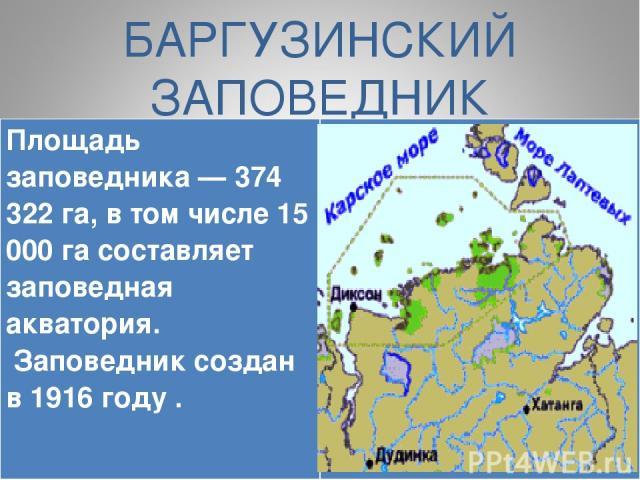 БАРГУЗИНСКИЙ ЗАПОВЕДНИК Площадь заповедника — 374 322 га, в том числе 15 000 га составляет заповедная акватория. Заповедник создан в 1916 году .
